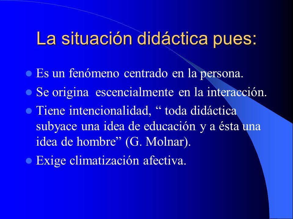 La situación didáctica pues: Es un fenómeno centrado en la persona. Se origina escencialmente en la interacción. Tiene intencionalidad, toda didáctica