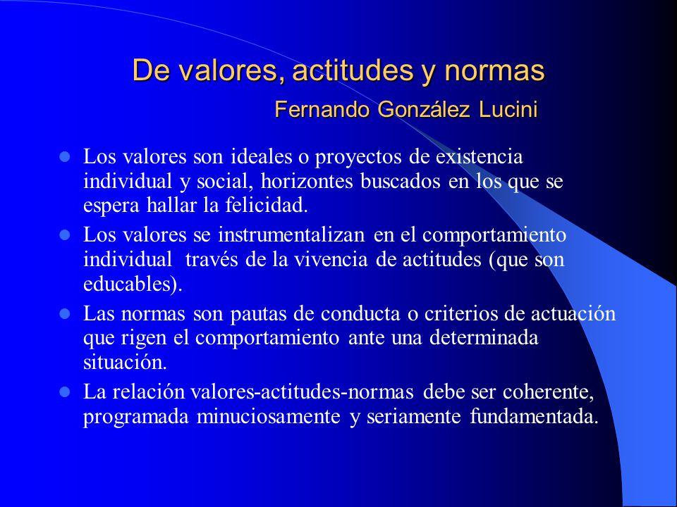 De valores, actitudes y normas Fernando González Lucini Los valores son ideales o proyectos de existencia individual y social, horizontes buscados en los que se espera hallar la felicidad.