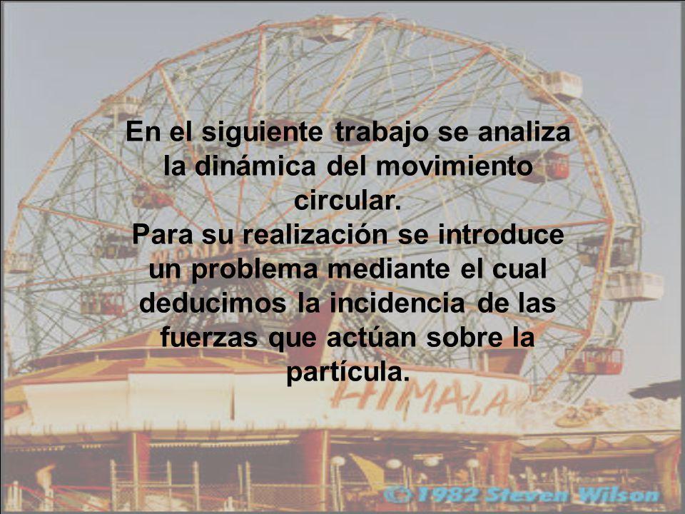 En el siguiente trabajo se analiza la dinámica del movimiento circular. Para su realización se introduce un problema mediante el cual deducimos la inc