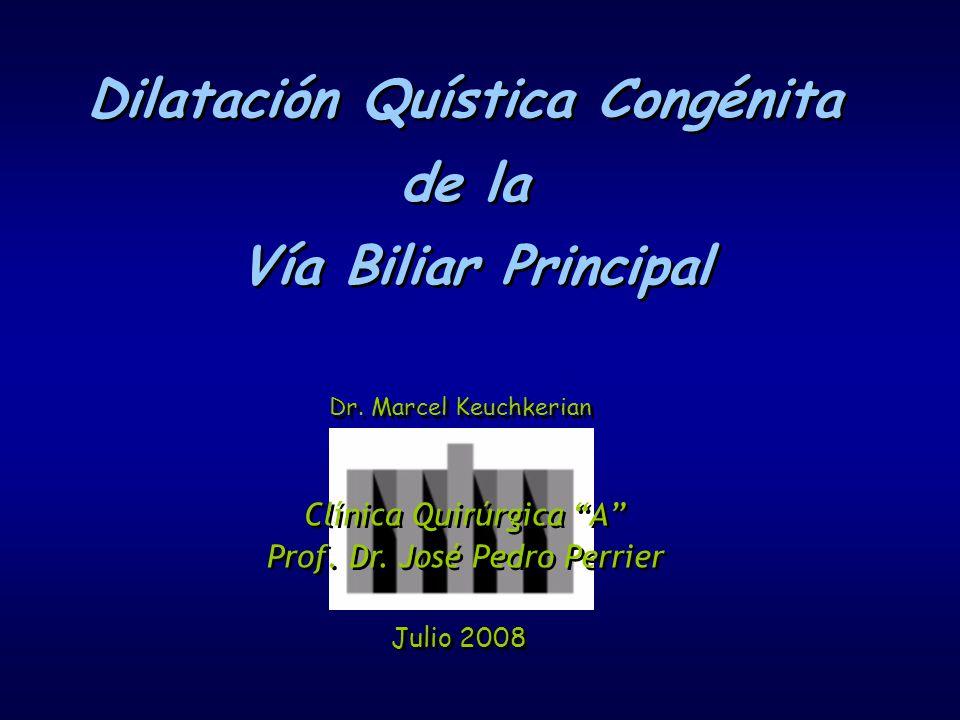 Dilatación Quística Congénita de la Vía Biliar Principal Dilatación Quística Congénita de la Vía Biliar Principal Julio 2008 Dr. Marcel Keuchkerian Cl