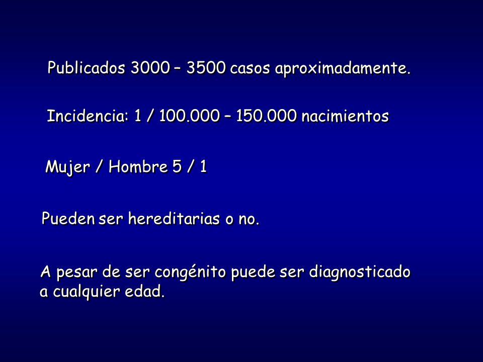 Publicados 3000 – 3500 casos aproximadamente. Incidencia: 1 / 100.000 – 150.000 nacimientos Mujer / Hombre 5 / 1 Pueden ser hereditarias o no. A pesar