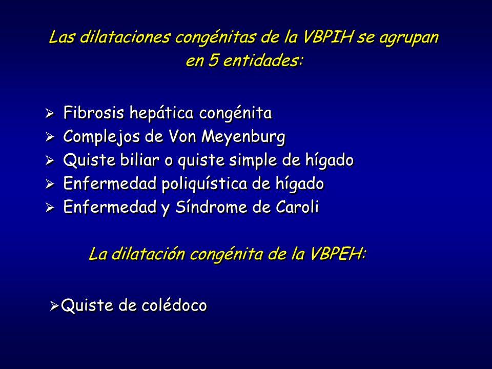 Las dilataciones congénitas de la VBPIH se agrupan en 5 entidades: Las dilataciones congénitas de la VBPIH se agrupan en 5 entidades: Fibrosis hepática congénita Complejos de Von Meyenburg Quiste biliar o quiste simple de hígado Enfermedad poliquística de hígado Enfermedad y Síndrome de Caroli Fibrosis hepática congénita Complejos de Von Meyenburg Quiste biliar o quiste simple de hígado Enfermedad poliquística de hígado Enfermedad y Síndrome de Caroli La dilatación congénita de la VBPEH: Quiste de colédoco