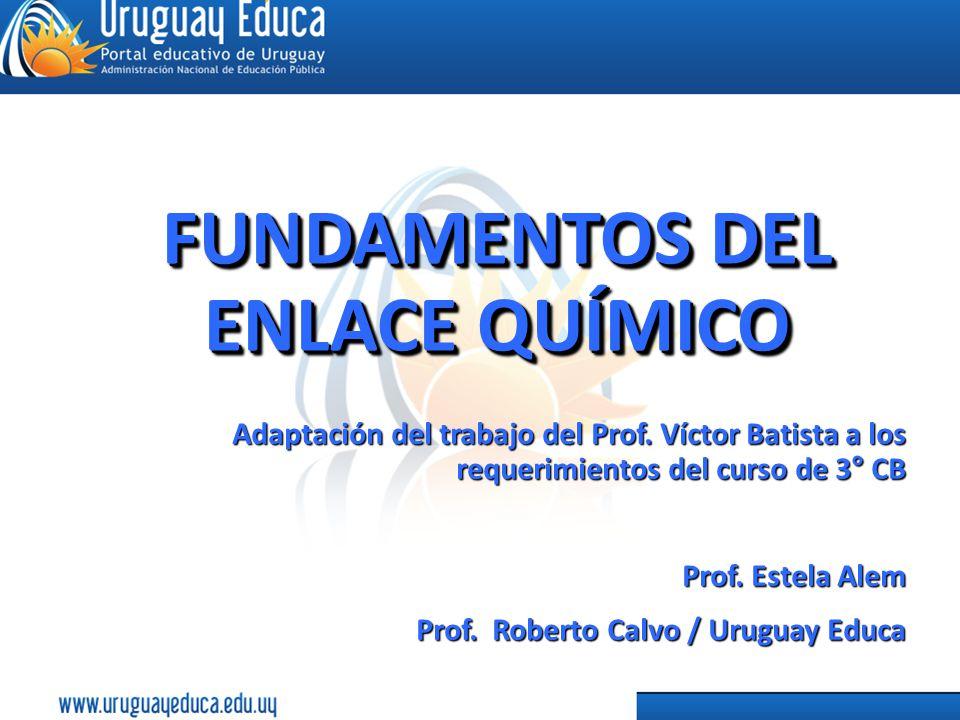 FUNDAMENTOS DEL ENLACE QUÍMICO Adaptación del trabajo del Prof. Víctor Batista a los requerimientos del curso de 3° CB Prof. Estela Alem Prof. Roberto