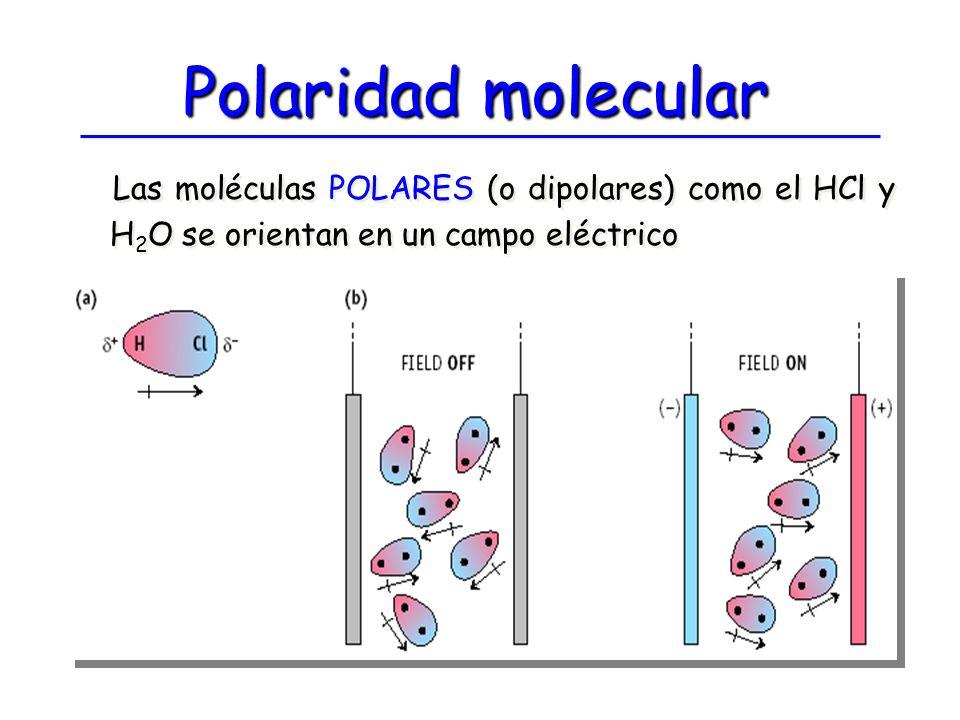 Polaridad molecular Las moléculas POLARES (o dipolares) como el HCl y H 2 O se orientan en un campo eléctrico