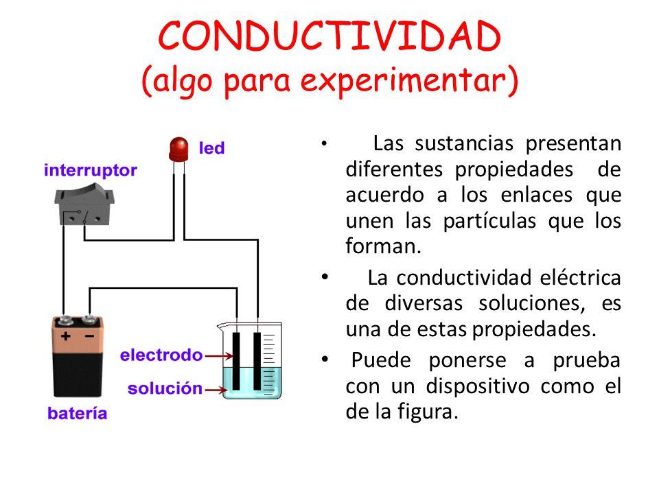 CONDUCTIVIDAD (algo para experimentar) Dispositivo Las sustancias presentan diferentes propiedades de acuerdo a los enlaces que unen las partículas qu