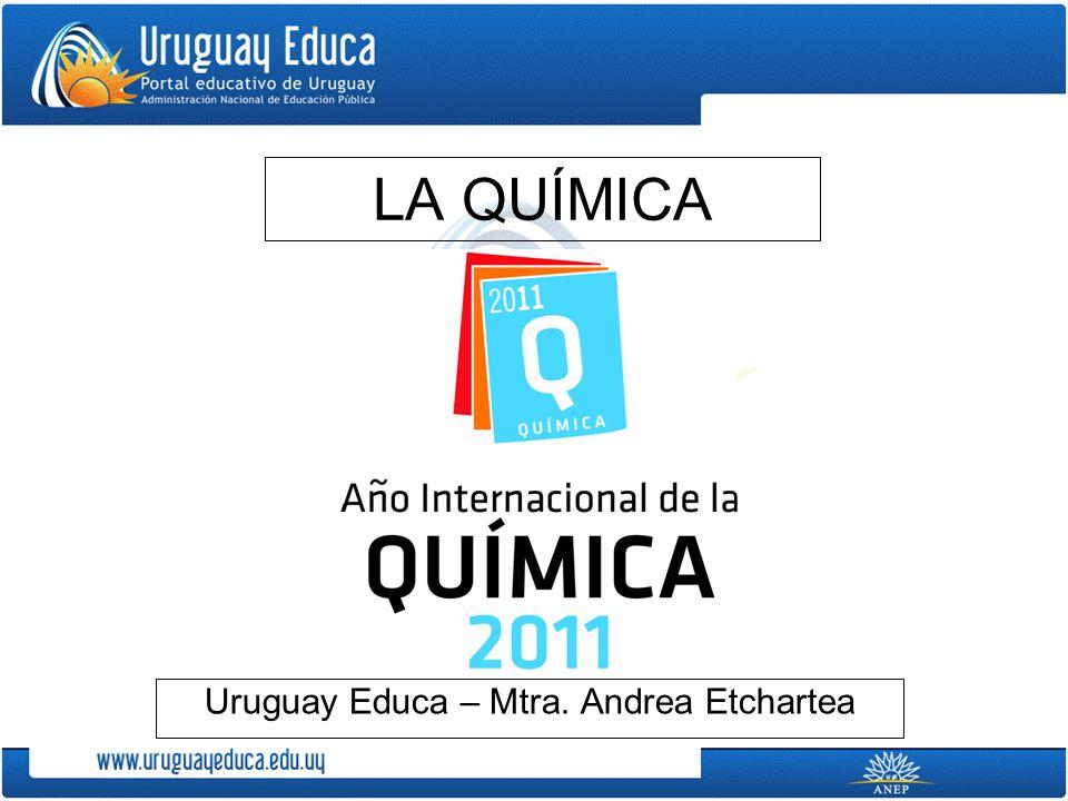 LA QUÍMICA Uruguay Educa – Mtra. Andrea Etchartea
