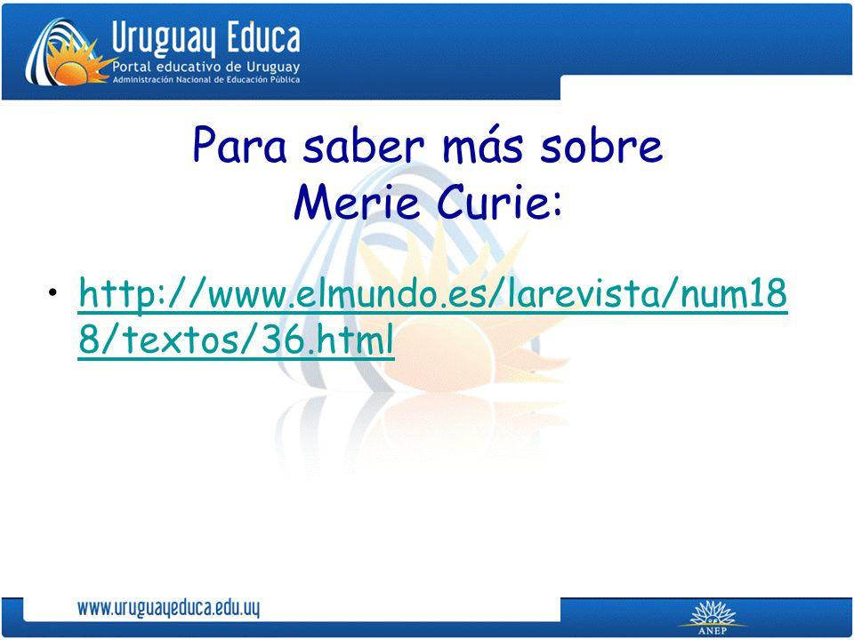 Para saber más sobre Merie Curie: http://www.elmundo.es/larevista/num18 8/textos/36.htmlhttp://www.elmundo.es/larevista/num18 8/textos/36.html