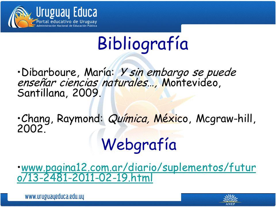 Bibliografía Dibarboure, María: Y sin embargo se puede enseñar ciencias naturales…, Montevideo, Santillana, 2009. Chang, Raymond: Química, México, Mcg