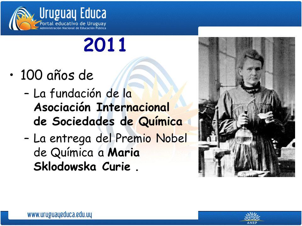 2011 100 años de –La fundación de la Asociación Internacional de Sociedades de Química –La entrega del Premio Nobel de Química a Maria Sklodowska Curi