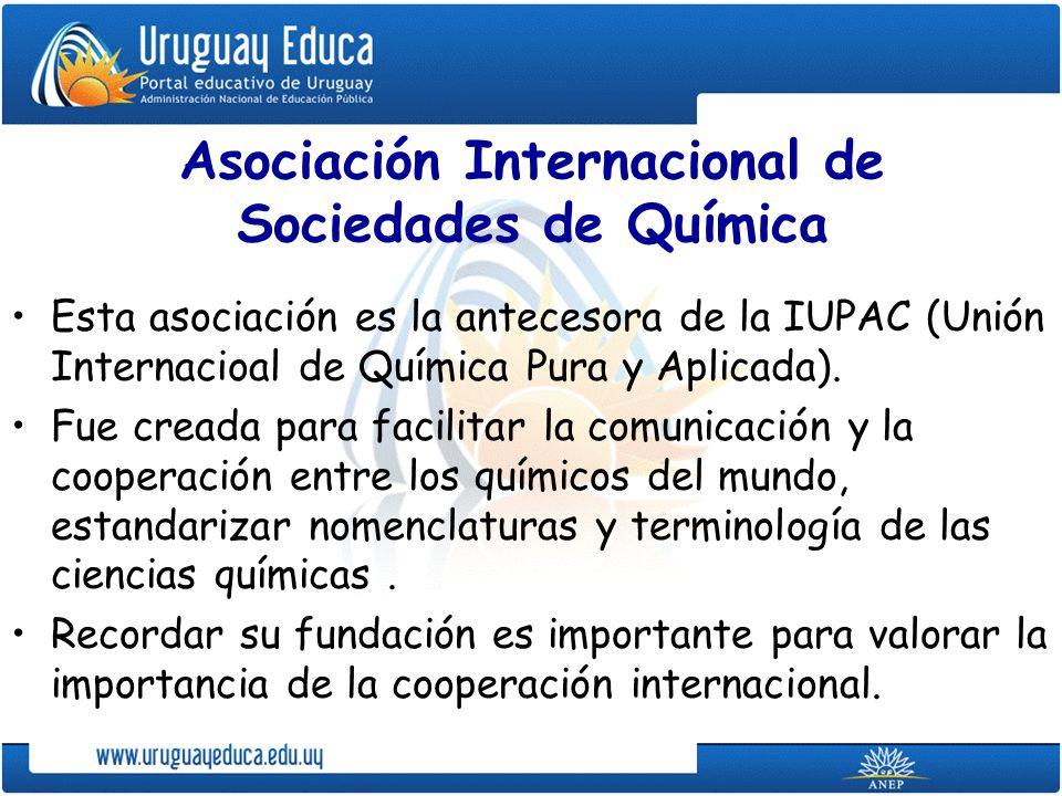 Asociación Internacional de Sociedades de Química Esta asociación es la antecesora de la IUPAC (Unión Internacioal de Química Pura y Aplicada). Fue cr
