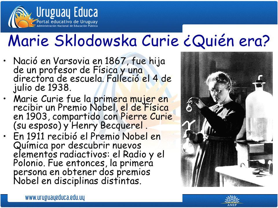 Marie Sklodowska Curie ¿Quién era? Nació en Varsovia en 1867, fue hija de un profesor de Física y una directora de escuela. Falleció el 4 de julio de