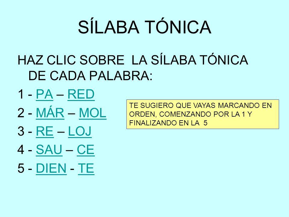 SÍLABA TÓNICA HAZ CLIC SOBRE LA SÍLABA TÓNICA DE CADA PALABRA: 1 - PA – REDPARED 2 - MÁR – MOLMÁRMOL 3 - RE – LOJRELOJ 4 - SAU – CESAUCE 5 - DIEN - TE