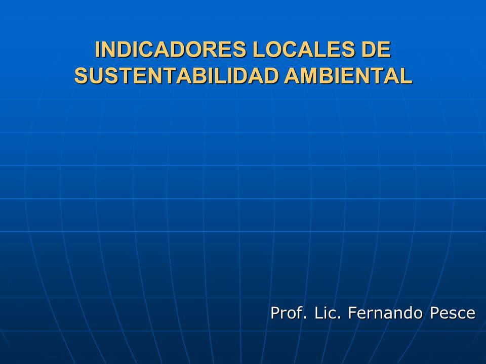 INDICADORES LOCALES DE SUSTENTABILIDAD AMBIENTAL Prof. Lic. Fernando Pesce