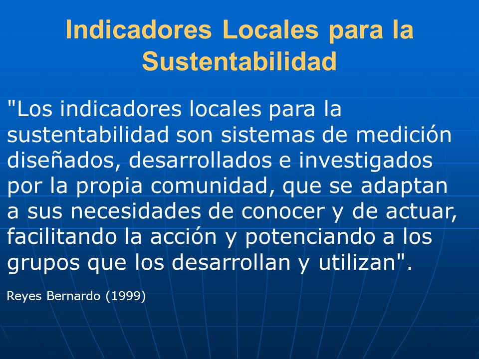 Indicadores Locales para la Sustentabilidad Los indicadores locales para la sustentabilidad son sistemas de medición diseñados, desarrollados e investigados por la propia comunidad, que se adaptan a sus necesidades de conocer y de actuar, facilitando la acción y potenciando a los grupos que los desarrollan y utilizan .