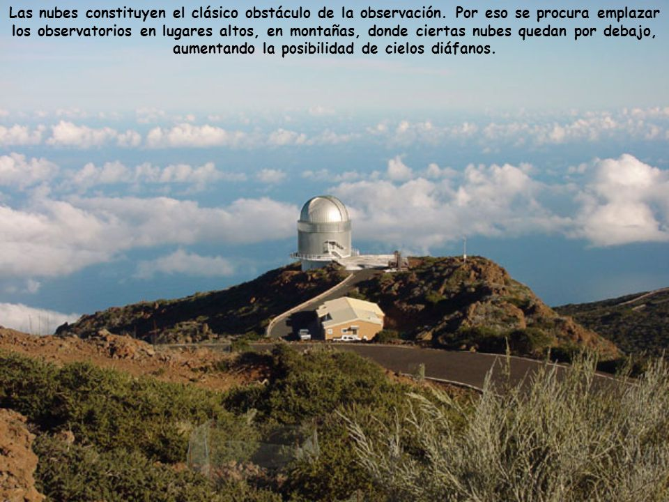 Las nubes constituyen el clásico obstáculo de la observación. Por eso se procura emplazar los observatorios en lugares altos, en montañas, donde ciert