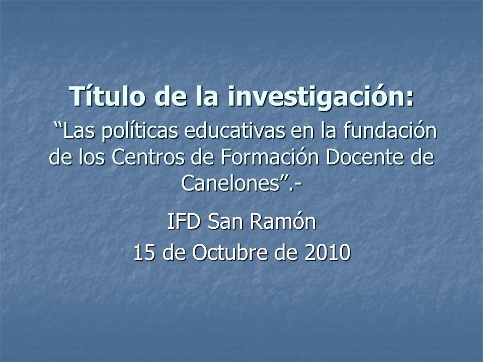 Título de la investigación: Las políticas educativas en la fundación de los Centros de Formación Docente de Canelones.- IFD San Ramón 15 de Octubre de 2010