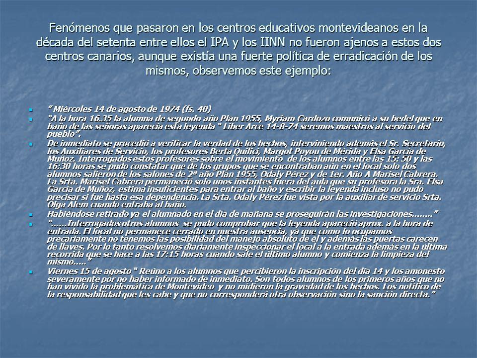 Fenómenos que pasaron en los centros educativos montevideanos en la década del setenta entre ellos el IPA y los IINN no fueron ajenos a estos dos centros canarios, aunque existía una fuerte política de erradicación de los mismos, observemos este ejemplo: Miércoles 14 de agosto de 1974 (fs.