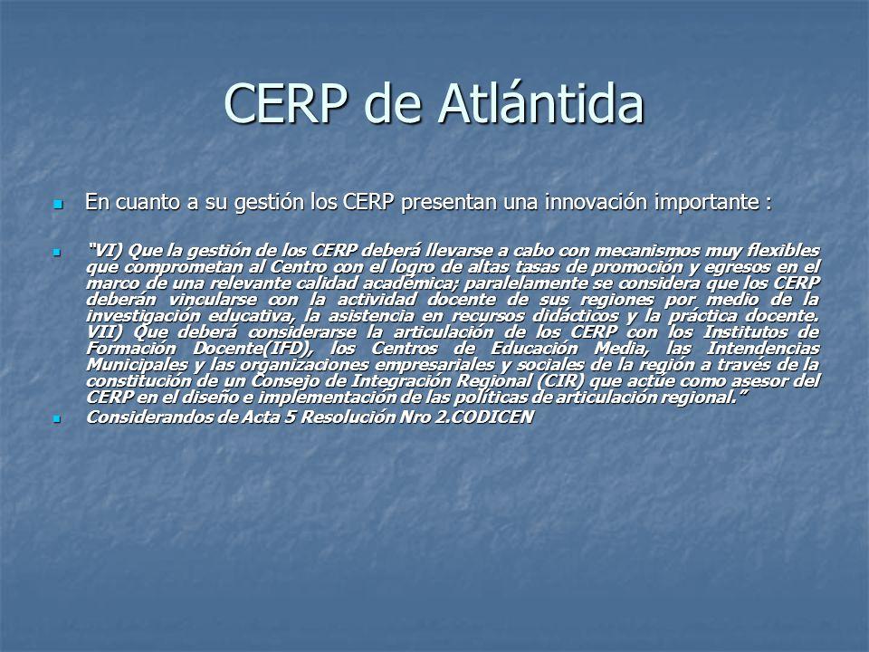 CERP de Atlántida En cuanto a su gestión los CERP presentan una innovación importante : En cuanto a su gestión los CERP presentan una innovación importante : VI) Que la gestión de los CERP deberá llevarse a cabo con mecanismos muy flexibles que comprometan al Centro con el logro de altas tasas de promoción y egresos en el marco de una relevante calidad académica; paralelamente se considera que los CERP deberán vincularse con la actividad docente de sus regiones por medio de la investigación educativa, la asistencia en recursos didácticos y la práctica docente.