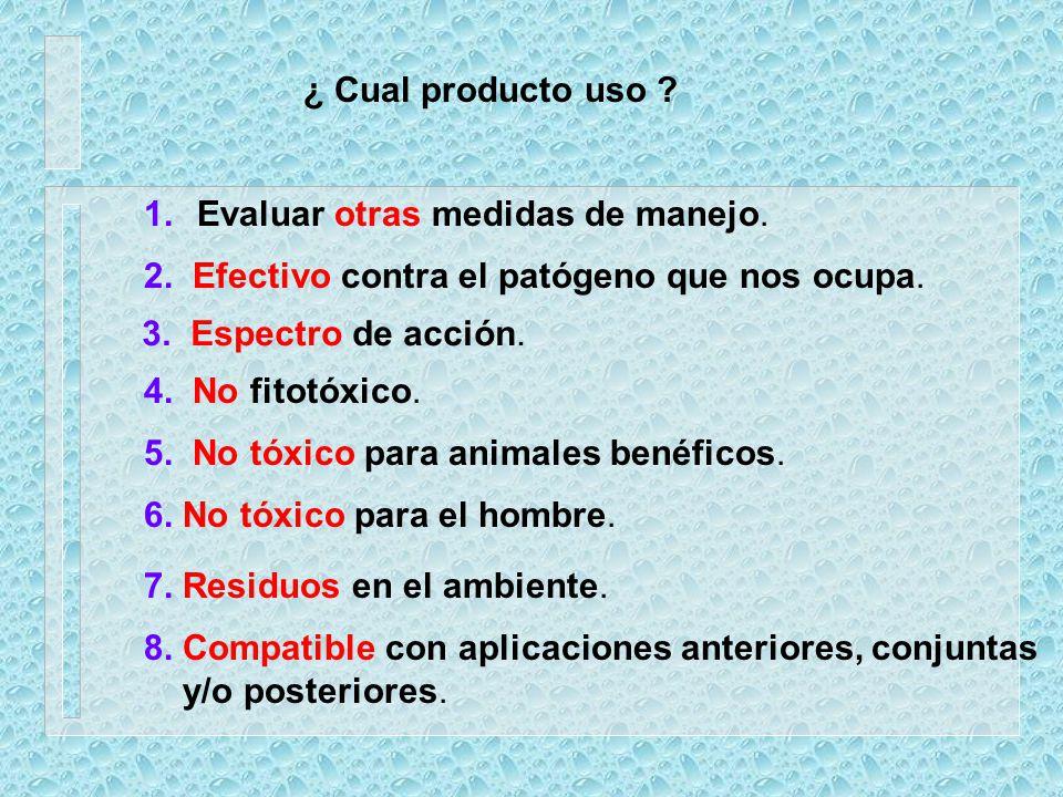¿ Cual producto uso ? 1.Evaluar otras medidas de manejo. 2. Efectivo contra el patógeno que nos ocupa. 3. Espectro de acción. 4. No fitotóxico. 5. No