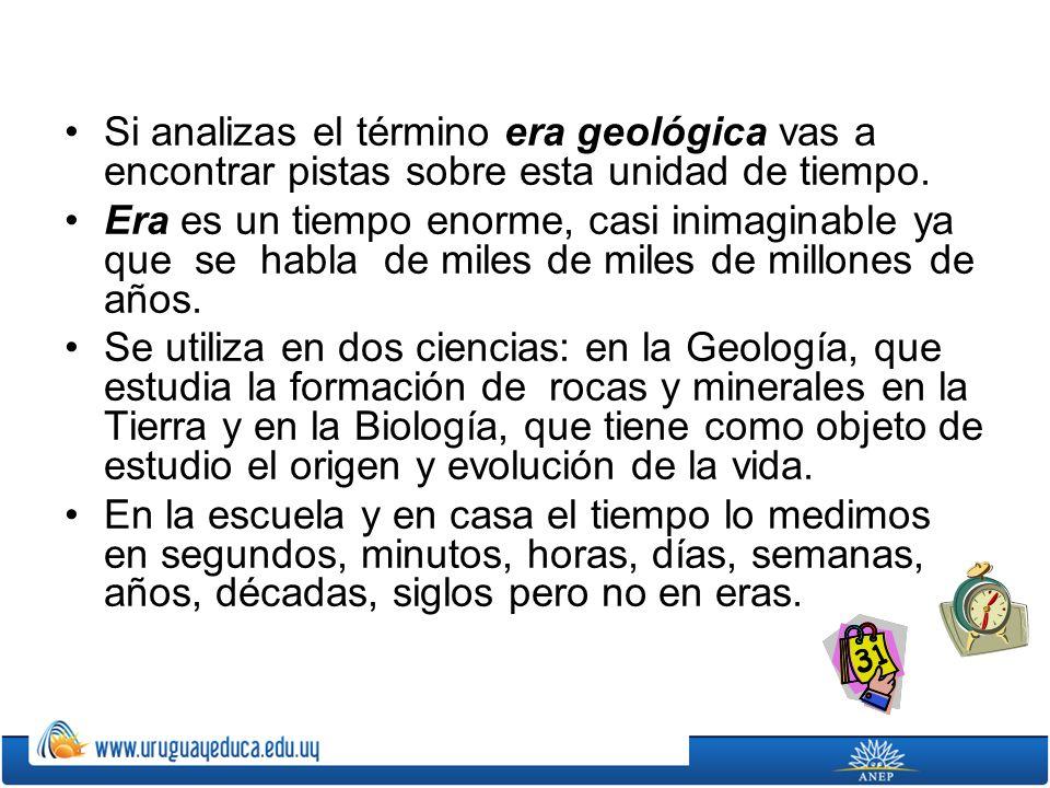 Si analizas el término era geológica vas a encontrar pistas sobre esta unidad de tiempo. Era es un tiempo enorme, casi inimaginable ya que se habla de