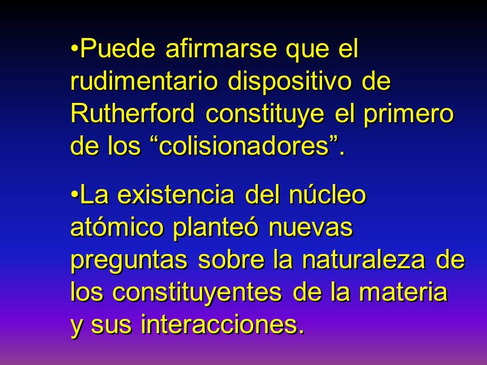 Puede afirmarse que el rudimentario dispositivo de Rutherford constituye el primero de los colisionadores. La existencia del núcleo atómico planteó nu