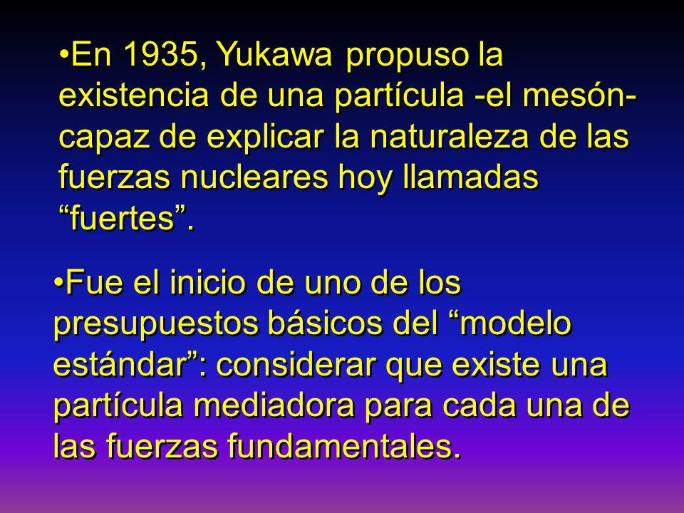 En 1935, Yukawa propuso la existencia de una partícula -el mesón- capaz de explicar la naturaleza de las fuerzas nucleares hoy llamadas fuertes. Fue e