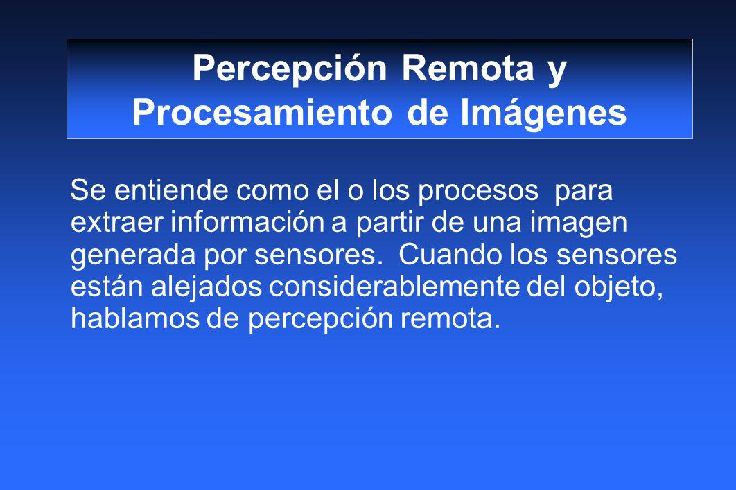 Percepción Remota y Procesamiento de Imágenes Se entiende como el o los procesos para extraer información a partir de una imagen generada por sensores.