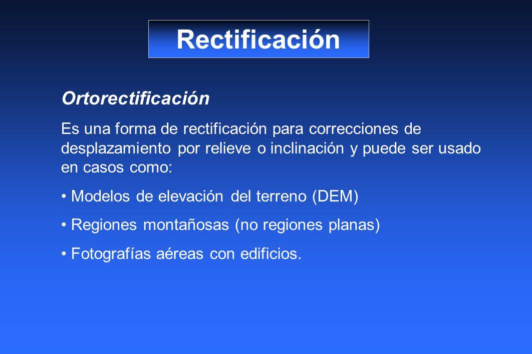 Rectificación Ortorectificación Es una forma de rectificación para correcciones de desplazamiento por relieve o inclinación y puede ser usado en casos como: Modelos de elevación del terreno (DEM) Regiones montañosas (no regiones planas) Fotografías aéreas con edificios.
