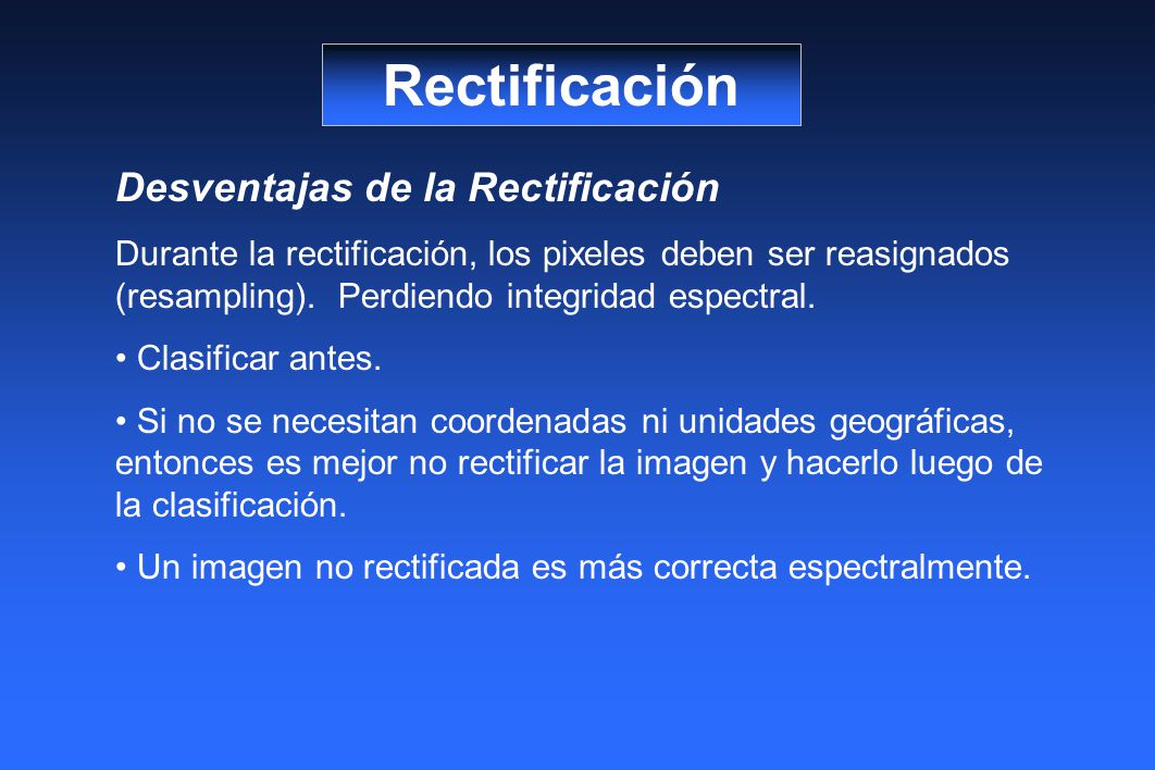 Rectificación Desventajas de la Rectificación Durante la rectificación, los pixeles deben ser reasignados (resampling). Perdiendo integridad espectral