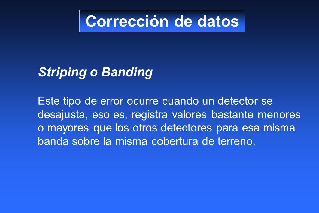 Striping o Banding Este tipo de error ocurre cuando un detector se desajusta, eso es, registra valores bastante menores o mayores que los otros detectores para esa misma banda sobre la misma cobertura de terreno.