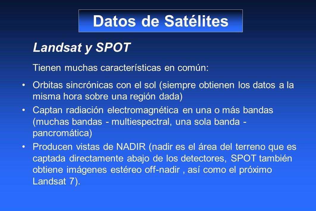 Landsat y SPOT Tienen muchas características en común: Orbitas sincrónicas con el sol (siempre obtienen los datos a la misma hora sobre una región dada) Captan radiación electromagnética en una o más bandas (muchas bandas - multiespectral, una sola banda - pancromática) Producen vistas de NADIR (nadir es el área del terreno que es captada directamente abajo de los detectores, SPOT también obtiene imágenes estéreo off-nadir, así como el próximo Landsat 7).