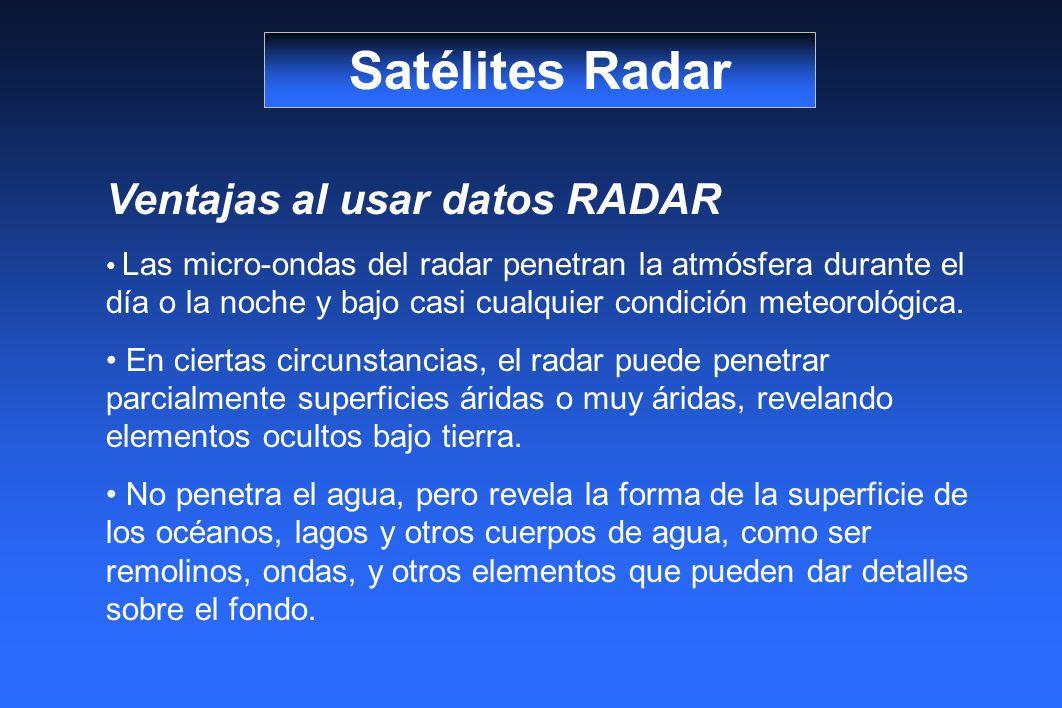 Satélites Radar Ventajas al usar datos RADAR Las micro-ondas del radar penetran la atmósfera durante el día o la noche y bajo casi cualquier condición meteorológica.