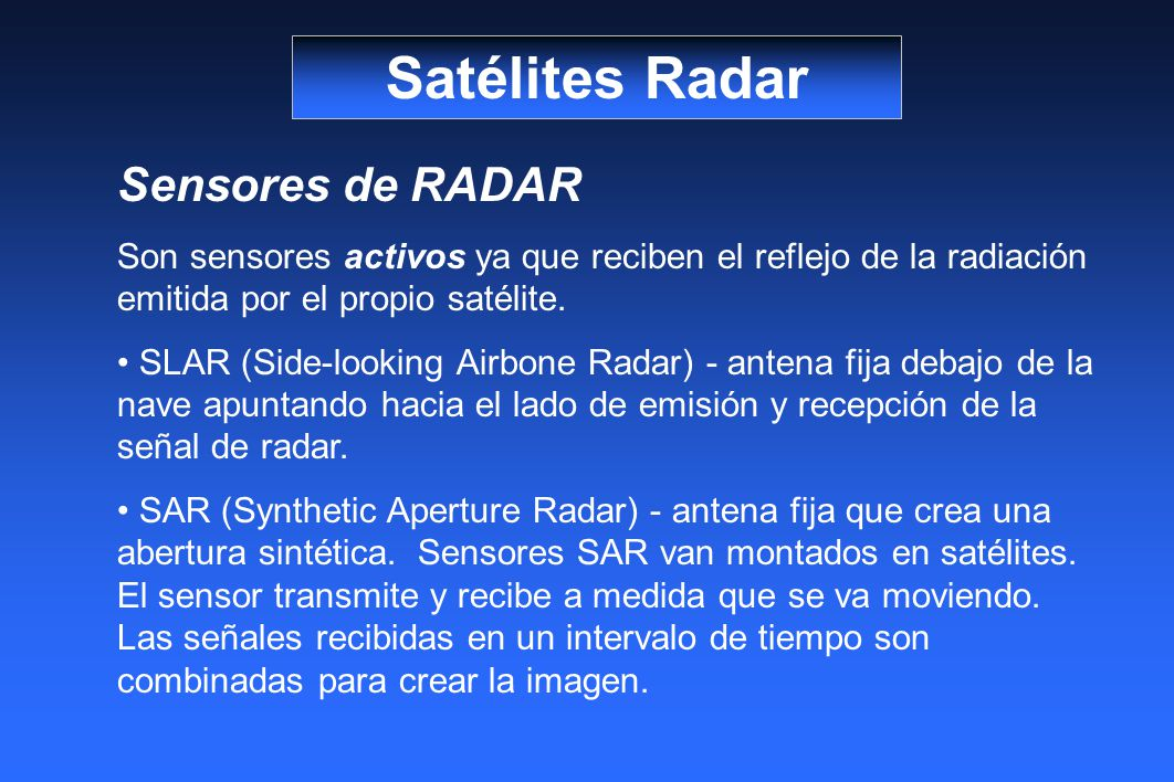 Satélites Radar Sensores de RADAR Son sensores activos ya que reciben el reflejo de la radiación emitida por el propio satélite. SLAR (Side-looking Ai
