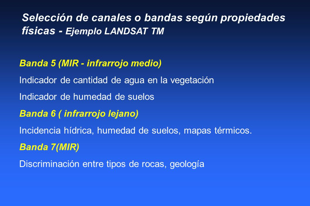 Selección de canales o bandas según propiedades físicas - Ejemplo LANDSAT TM Banda 5 (MIR - infrarrojo medio) Indicador de cantidad de agua en la vegetación Indicador de humedad de suelos Banda 6 ( infrarrojo lejano) Incidencia hídrica, humedad de suelos, mapas térmicos.