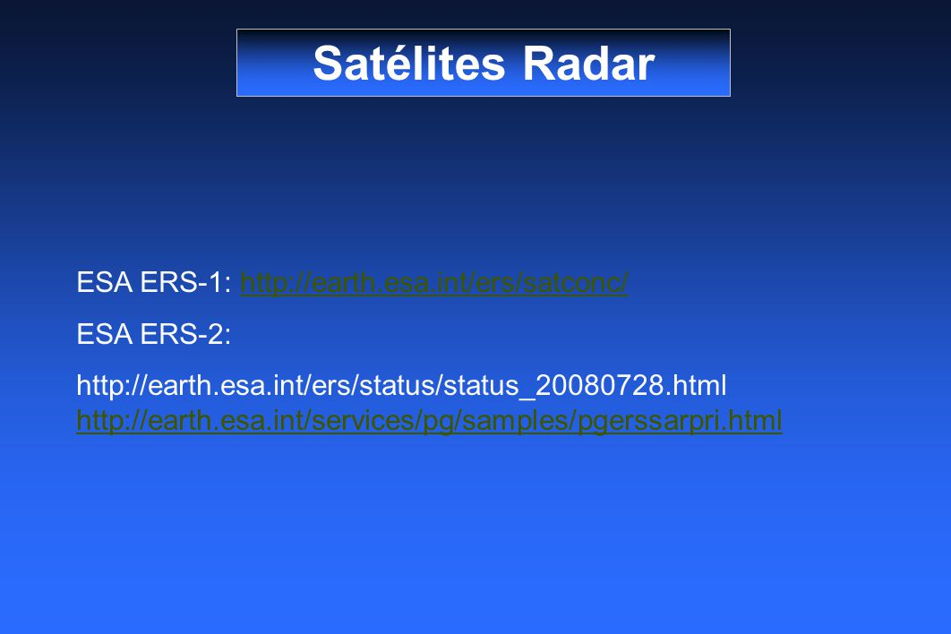 ESA ERS-1: http://earth.esa.int/ers/satconc/http://earth.esa.int/ers/satconc/ ESA ERS-2: http://earth.esa.int/ers/status/status_20080728.html http://earth.esa.int/services/pg/samples/pgerssarpri.html http://earth.esa.int/services/pg/samples/pgerssarpri.html