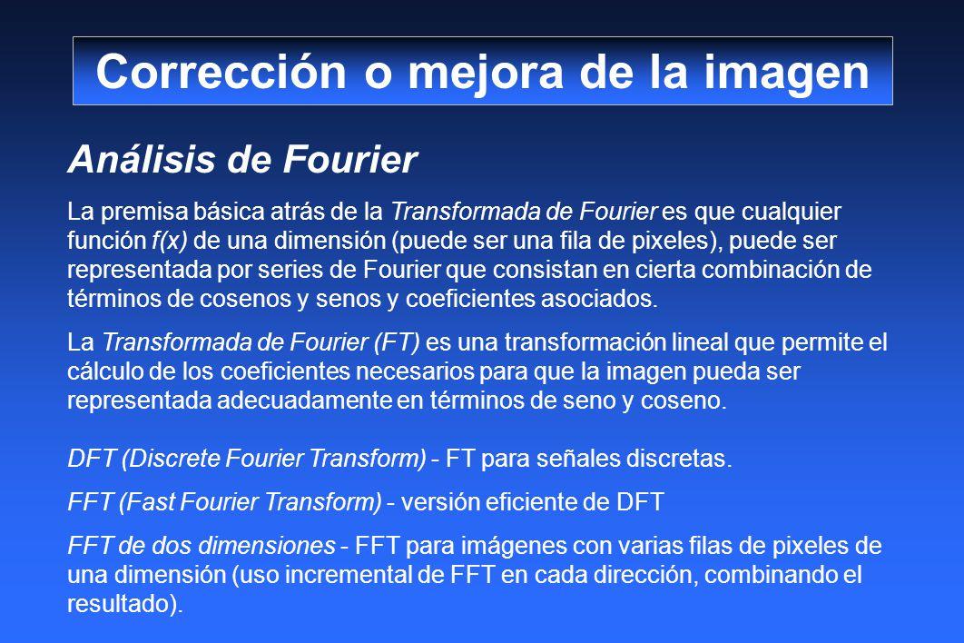 Análisis de Fourier La premisa básica atrás de la Transformada de Fourier es que cualquier función f(x) de una dimensión (puede ser una fila de pixeles), puede ser representada por series de Fourier que consistan en cierta combinación de términos de cosenos y senos y coeficientes asociados.