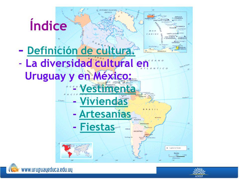 Índice - Definición de cultura. Definición de cultura. - La diversidad cultural en Uruguay y en México: - VestimentaVestimenta - ViviendasViviendas -