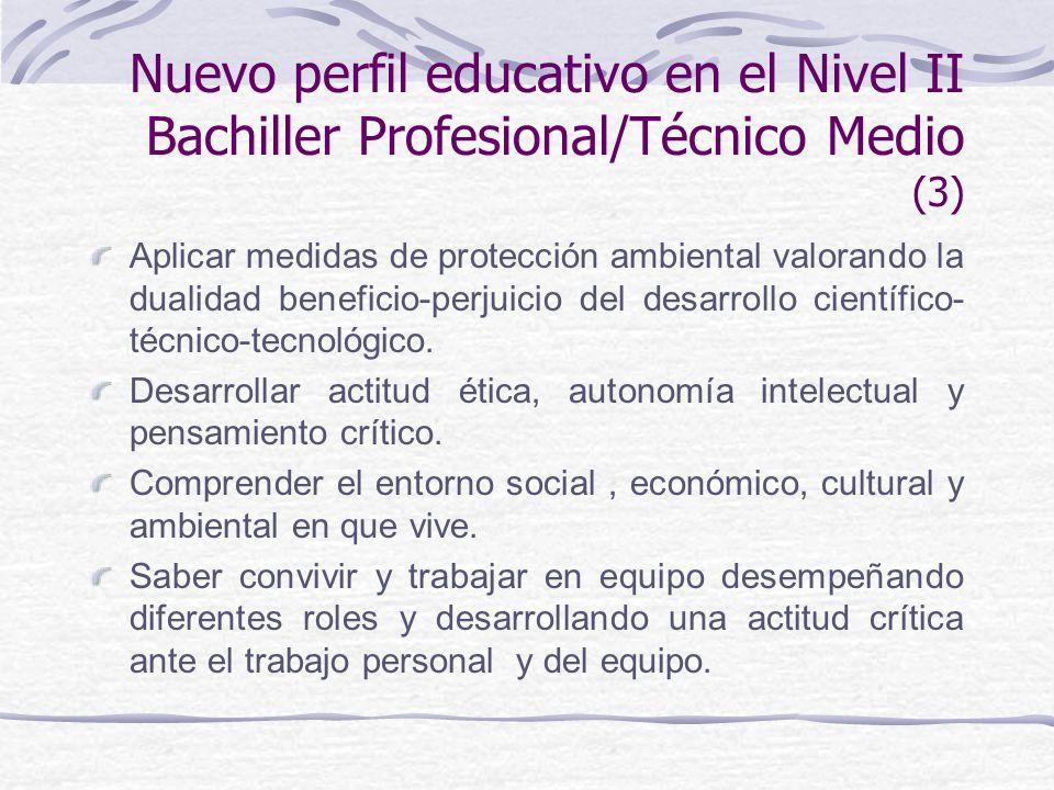 Nuevo perfil educativo en el Nivel II Bachiller Profesional/Técnico Medio (3) Aplicar medidas de protección ambiental valorando la dualidad beneficio-perjuicio del desarrollo científico- técnico-tecnológico.