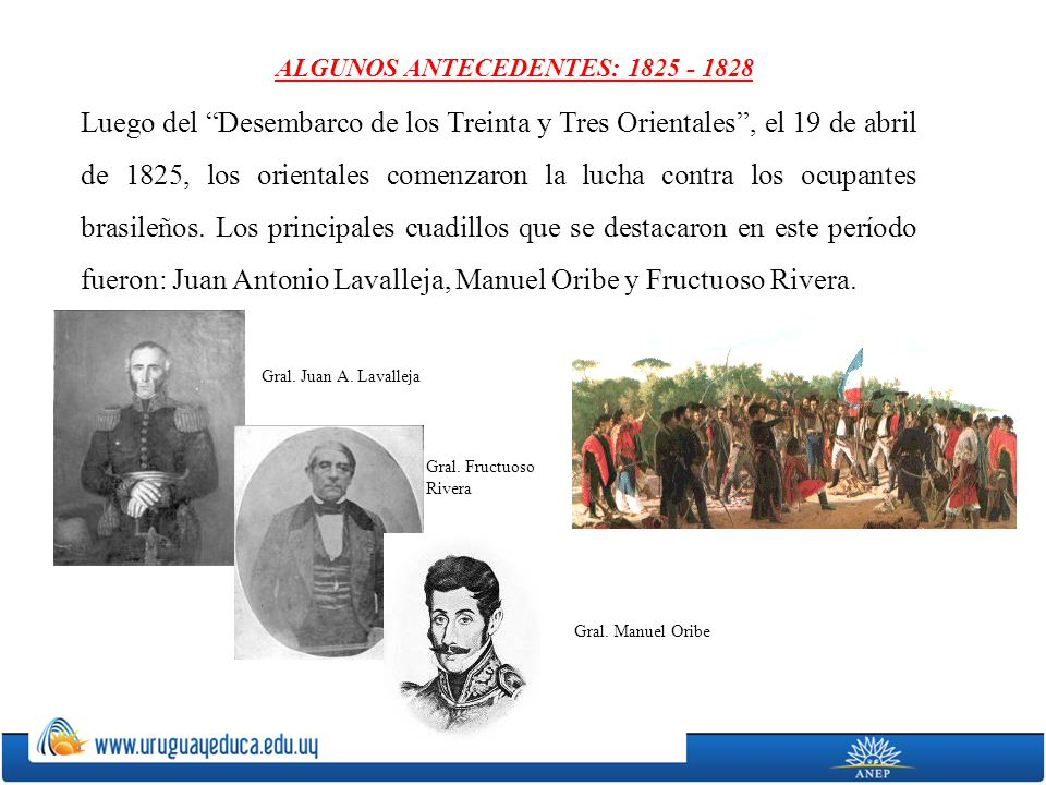 ALGUNOS ANTECEDENTES: 1825 - 1828 Luego del Desembarco de los Treinta y Tres Orientales, el 19 de abril de 1825, los orientales comenzaron la lucha co