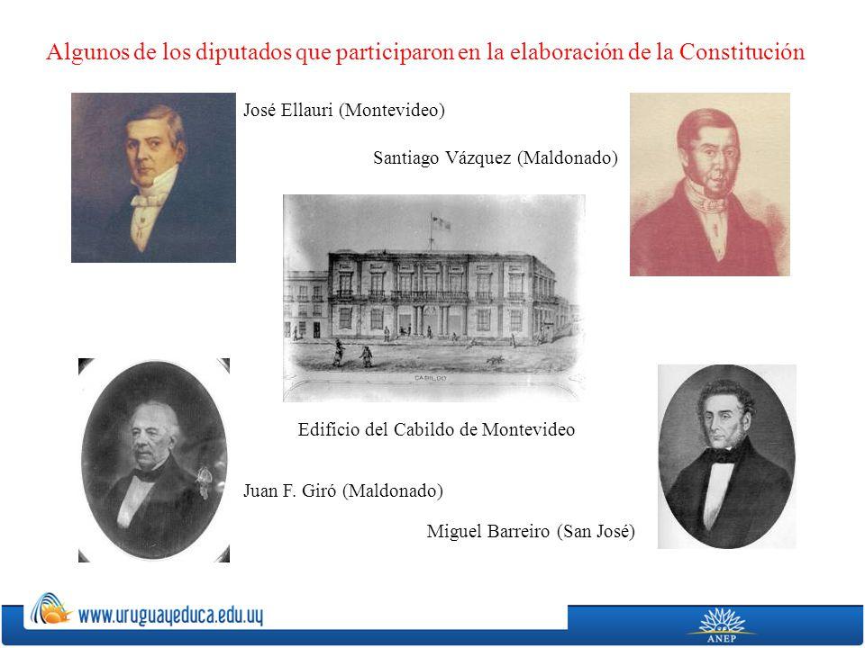 Algunos de los diputados que participaron en la elaboración de la Constitución José Ellauri (Montevideo) Santiago Vázquez (Maldonado) Juan F. Giró (Ma
