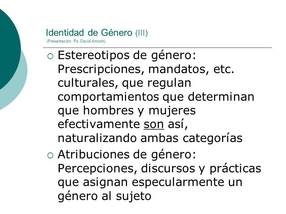Identidad de Género (III) (Presentación: Ps. David Amorín) Estereotipos de género: Prescripciones, mandatos, etc. culturales, que regulan comportamien