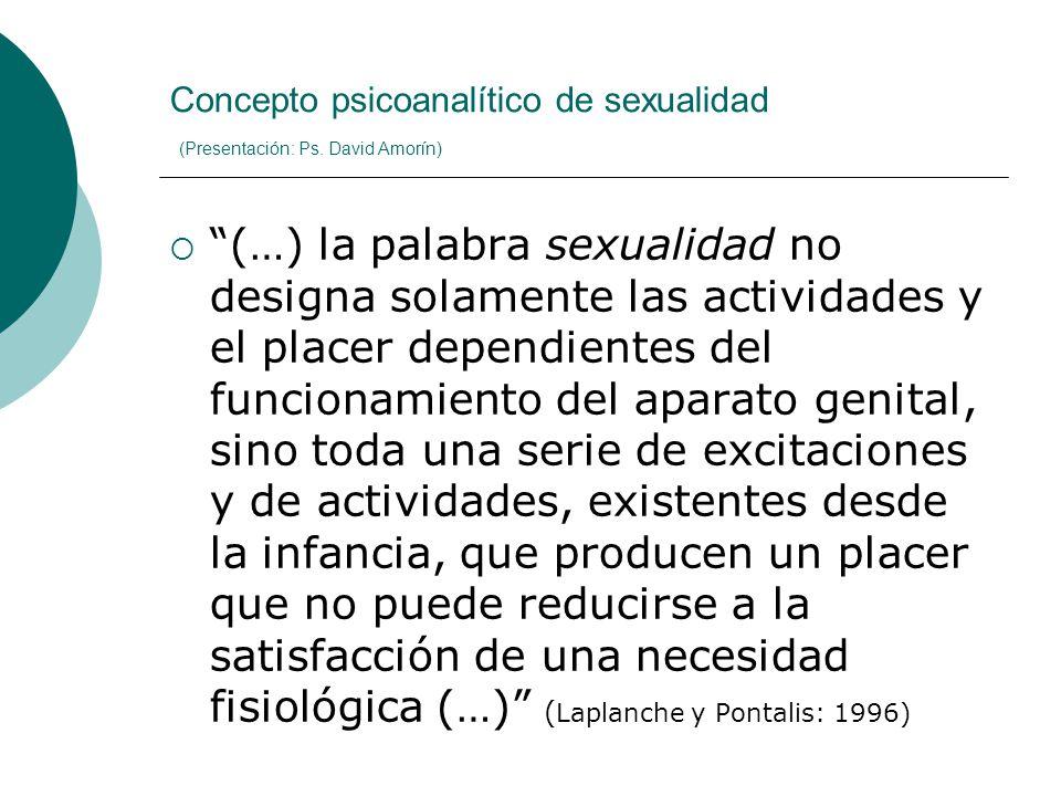 Concepto psicoanalítico de sexualidad (Presentación: Ps. David Amorín) (…) la palabra sexualidad no designa solamente las actividades y el placer depe