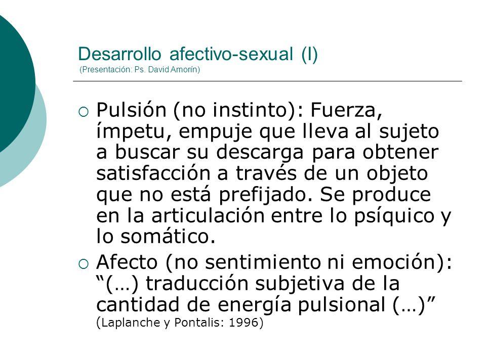 Desarrollo afectivo-sexual (I) (Presentación: Ps. David Amorín) Pulsión (no instinto): Fuerza, ímpetu, empuje que lleva al sujeto a buscar su descarga