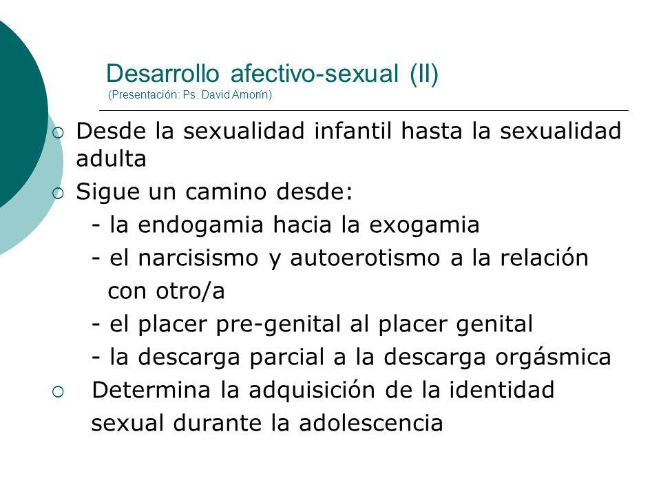 Desarrollo afectivo-sexual (II) (Presentación: Ps. David Amorín) Desde la sexualidad infantil hasta la sexualidad adulta Sigue un camino desde: - la e