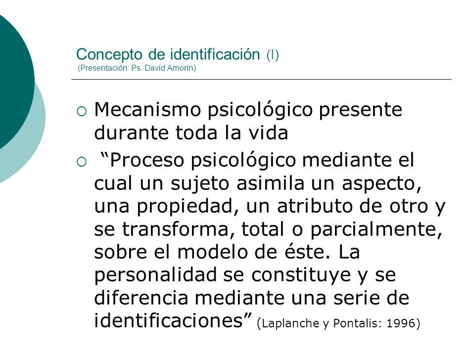 Concepto de identificación (I) (Presentación: Ps. David Amorín) Mecanismo psicológico presente durante toda la vida Proceso psicológico mediante el cu