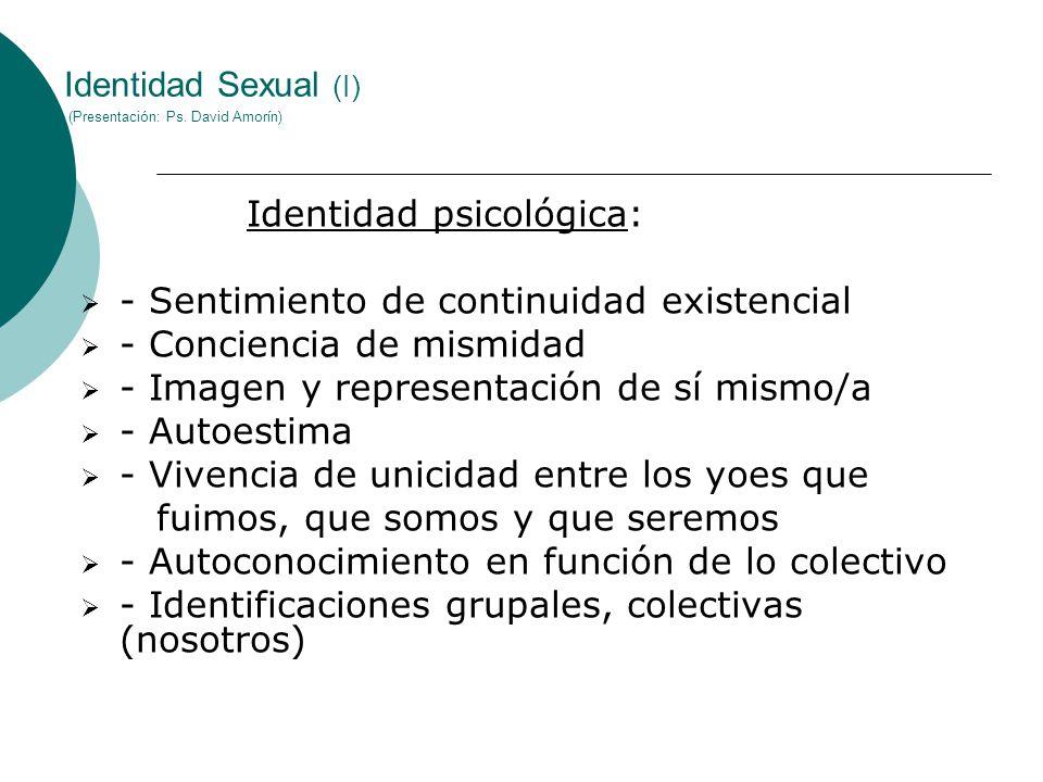 Identidad Sexual (I) (Presentación: Ps. David Amorín) Identidad psicológica: - Sentimiento de continuidad existencial - Conciencia de mismidad - Image