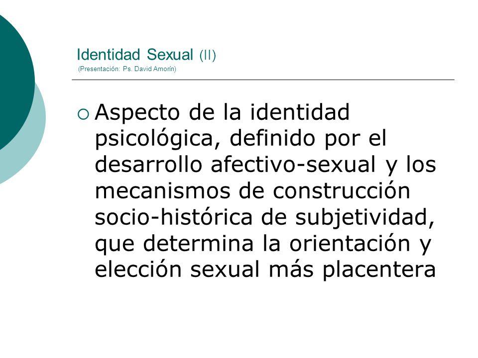 Identidad Sexual (II) (Presentación: Ps. David Amorín) Aspecto de la identidad psicológica, definido por el desarrollo afectivo-sexual y los mecanismo