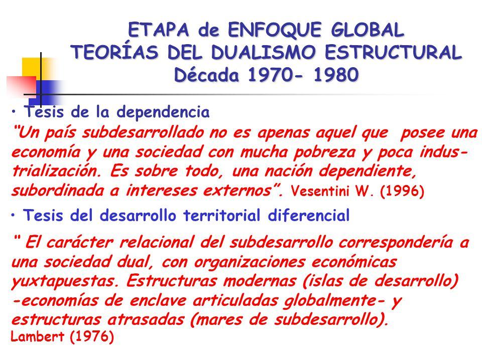ETAPA de ENFOQUE GLOBAL TEORÍAS DEL DUALISMO ESTRUCTURAL Década 1970- 1980 Tesis de la dependencia Un país subdesarrollado no es apenas aquel que posee una economía y una sociedad con mucha pobreza y poca indus- trialización.