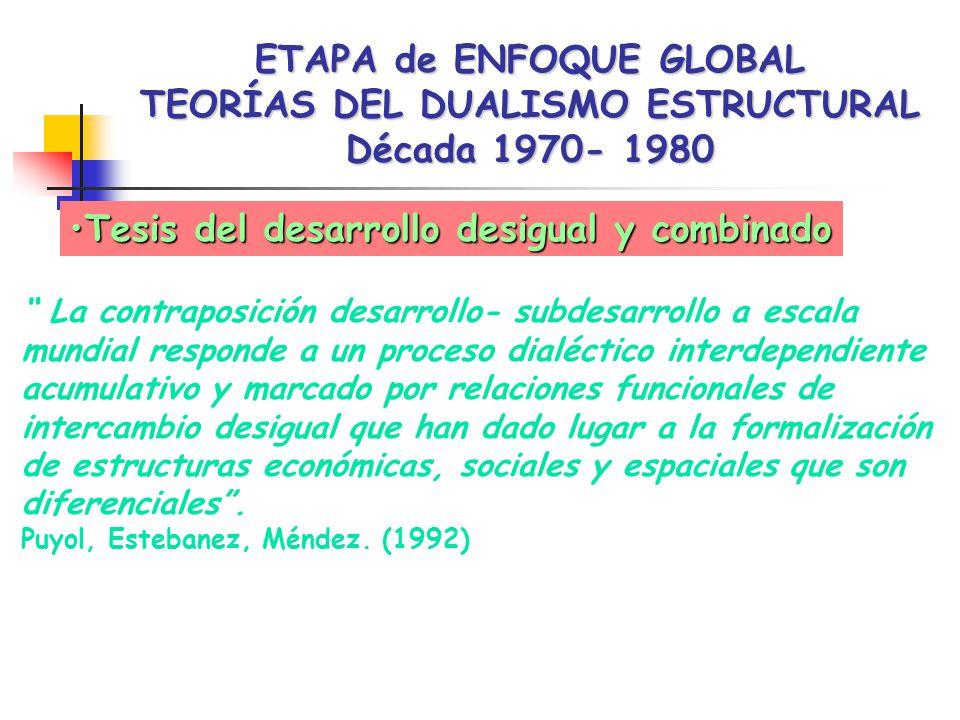 ETAPA de ENFOQUE GLOBAL TEORÍAS DEL DUALISMO ESTRUCTURAL Década 1970- 1980 Tesis del desarrollo desigual y combinadoTesis del desarrollo desigual y combinado La contraposición desarrollo- subdesarrollo a escala mundial responde a un proceso dialéctico interdependiente acumulativo y marcado por relaciones funcionales de intercambio desigual que han dado lugar a la formalización de estructuras económicas, sociales y espaciales que son diferenciales.