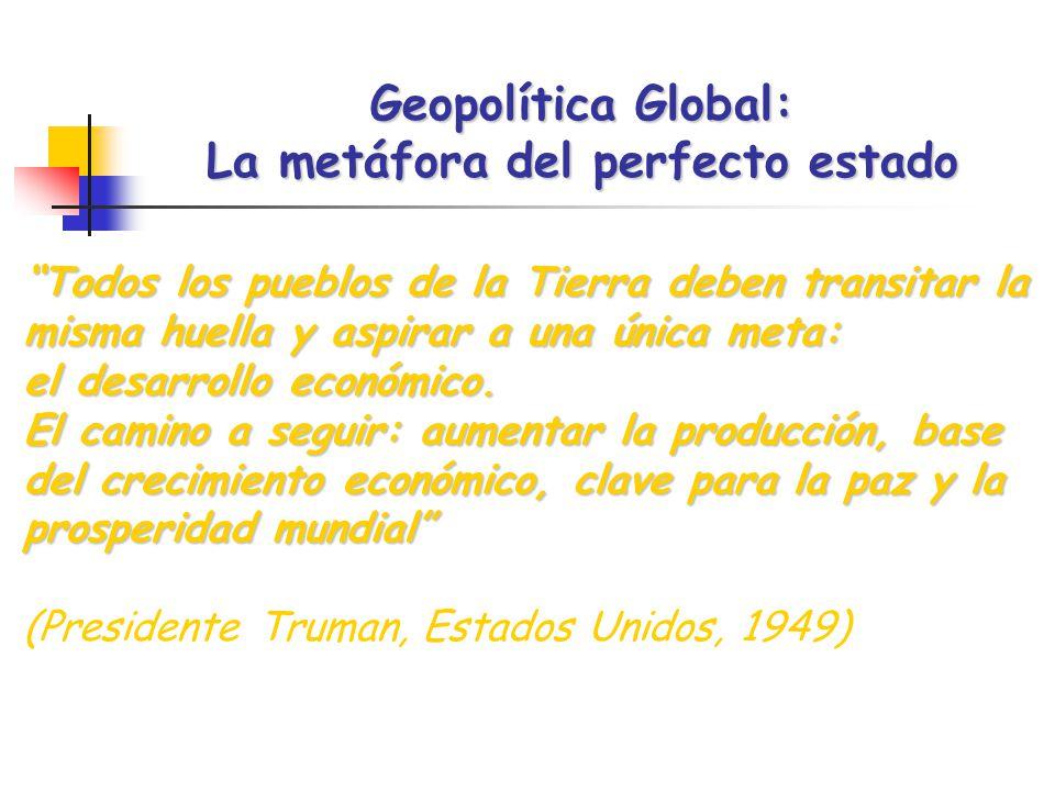 Geopolítica Global: La metáfora del perfecto estado Todos los pueblos de la Tierra deben transitar la misma huella y aspirar a una única meta: el desarrollo económico.